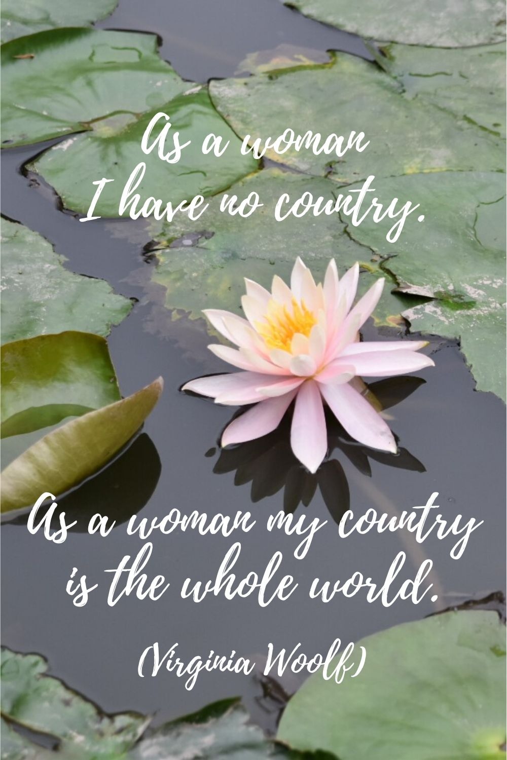As a woman, I have no country. As a woman, my country is the whole world. Quotes by Virginia Woolf