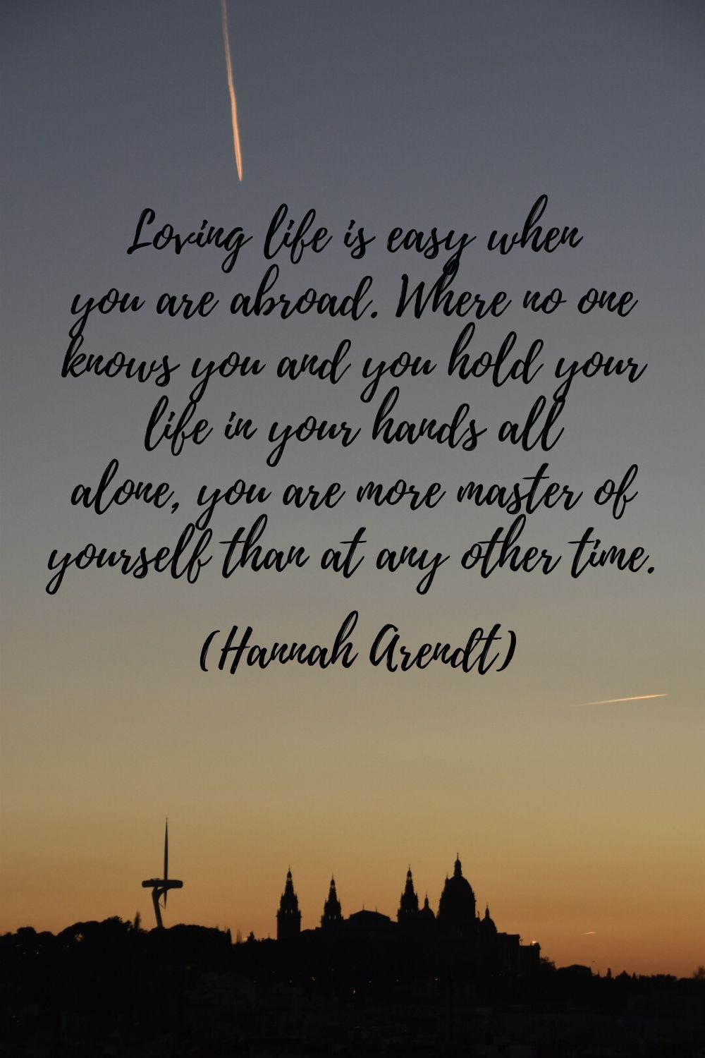 Loving life is easy when you are abroad. Where no one knows you and you hold your life in your hands all alone, you are more master of yourself than at any other time. (Hannah Arendt) - quotes for women who travel
